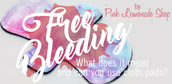 What is FREE BLEEDING and can you wear cloth pads?
